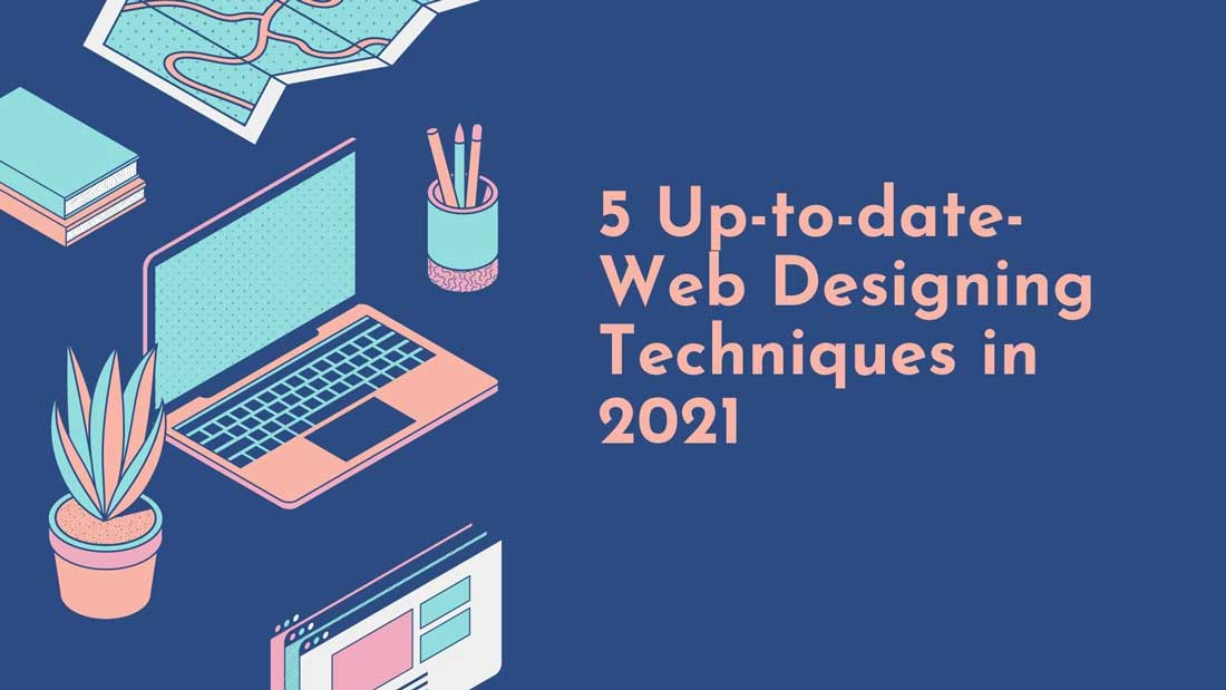 5 Up-to-date- Web Designing Techniques in 2021